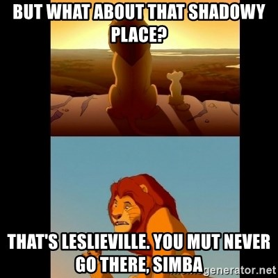 Lion King Shadowy Place - BUT WHAT ABOUT THAT SHADOWY PLACE? THAT'S LESLIEVILLE. YOU MUT NEVER GO THERE, SIMBA