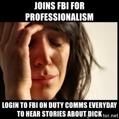 First World Problems - JOINS FBI FOR PROFESSIONALISM LOGIN TO FBI ON DUTY COMMS EVERYDAY TO HEAR STORIES ABOUT DICK