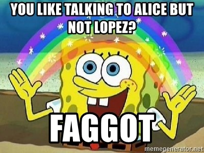 Imagination - you like talking to alice but not lopez? faggot