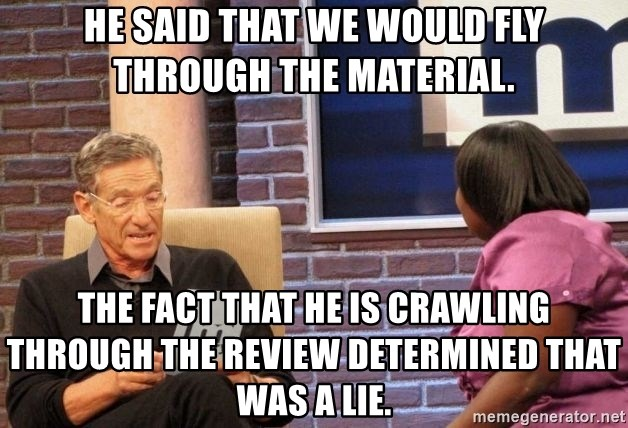 Maury Lie Detector - He said that we would fly through the material. The fact that he is crawling through the review determined that was a lie.