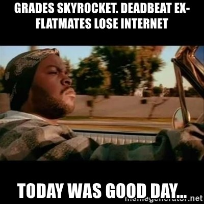 Ice Cube- Today was a Good day - Grades skyrocket. deadbeat ex-flatmates lose internet today was good day...