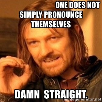 One Does Not Simply -                                      One does not simply pronounce themselves damn  straight.