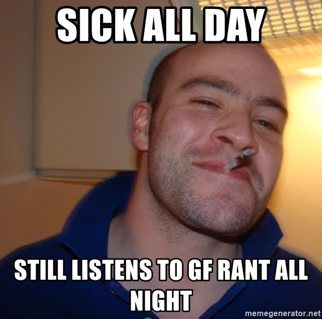 Good Guy Greg - SICK ALL DAY STILL LISTENS TO GF RANT ALL NIGHT