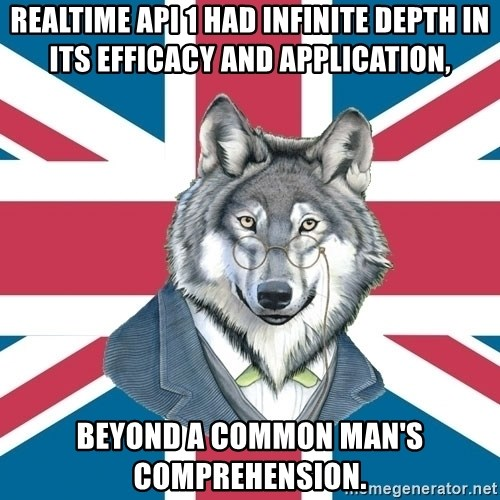 Sir Courage Wolf Esquire - realtime api 1 had infinite depth in its efficacy and application, beyond a common man's comprehension.
