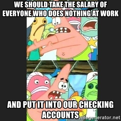 Pushing Patrick - we should take the salary of everyone who does nothing at work and put it into our checking accounts