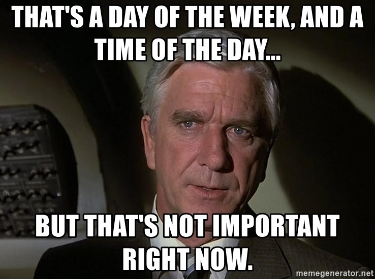 Leslie Nielsen Shirley - That's a day of the week, and a time of the day... But that's not important right now.