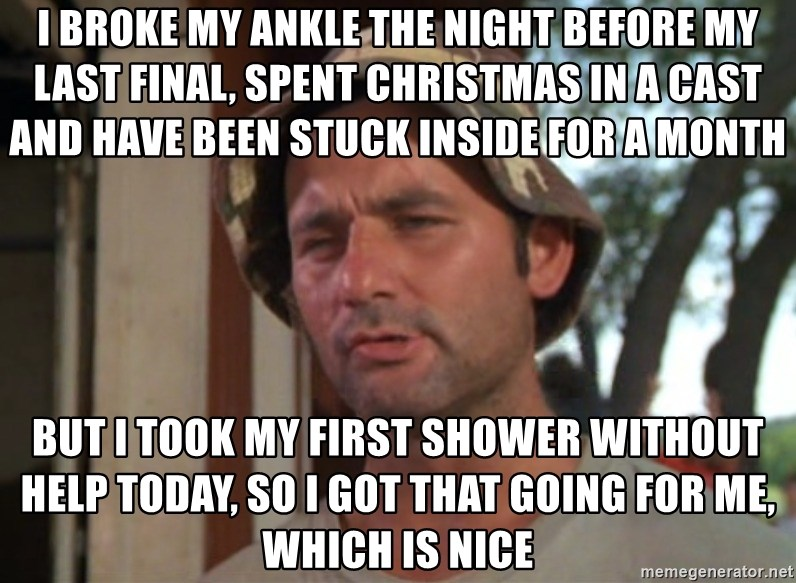 So I got that going on for me, which is nice - I broke my ankle the night before my last final, Spent Christmas in a cast and have been stuck inside for a month  But I took my first shower without help today, so i got that going for me, which is nice