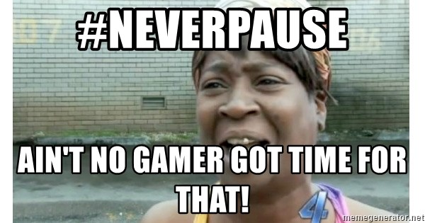 Xbox one aint nobody got time for that shit. - #neverpause ain't no gamer got time for that!
