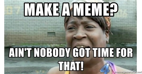 Xbox one aint nobody got time for that shit. - MAKE A MEME? ain't nobody got time for that!