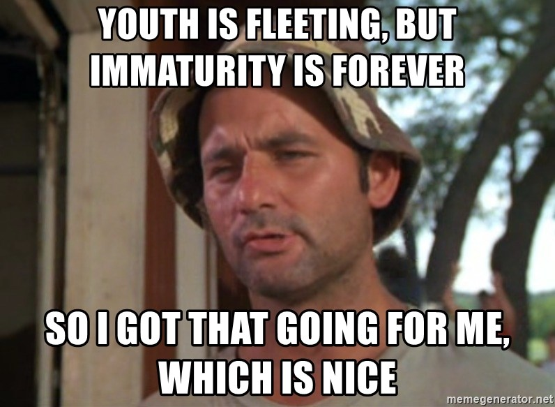 So I got that going on for me, which is nice - youth is fleeting, but immaturity is forever so i got that going for me, which is nice