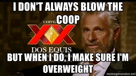 Dos Equis Man - I don't always blow the coop But when I do, I make sure I'm overweight