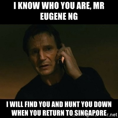 liam neeson taken - i Know who you are, mr eugene ng I will find you and hunt you down when you return to singapore