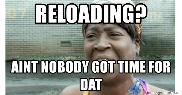 Xbox one aint nobody got time for that shit. - reloading? aint nobody got time for dat