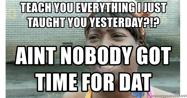 Xbox one aint nobody got time for that shit. - Teach you everything I just taught you yesterday?!? aint nobody got time for dat