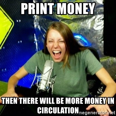 Unfunny/Uninformed Podcast Girl - print money then there will be more money in circulation