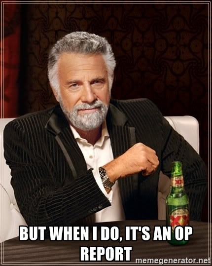 The Most Interesting Man In The World -  but when I do, it's an op report