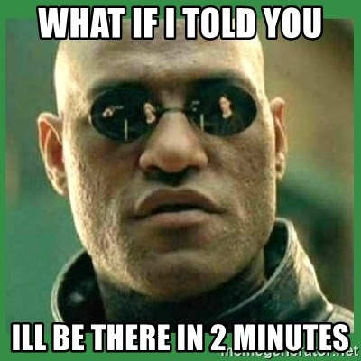 Matrix Morpheus - What if I told you Ill be there in 2 minutes