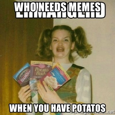 Ermahgerd - who needs memes  when you have potatos