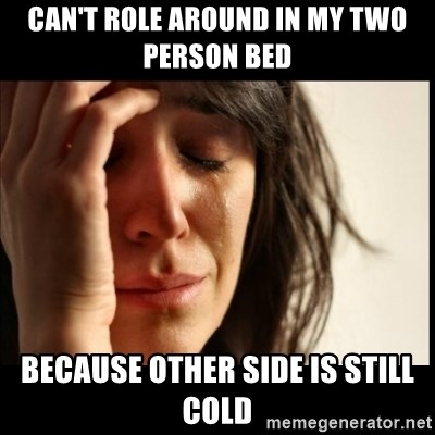 First World Problems - Can't role around in my two person bed because other side is still cold
