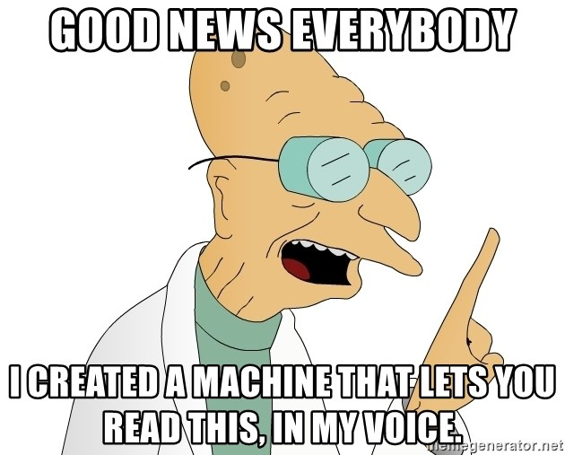 Good News Everyone - Good news everybody I created a machine that lets you read this, in my voice.