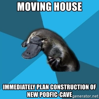 Podfic Platypus - moving house immediately plan construction of new podfic-cave