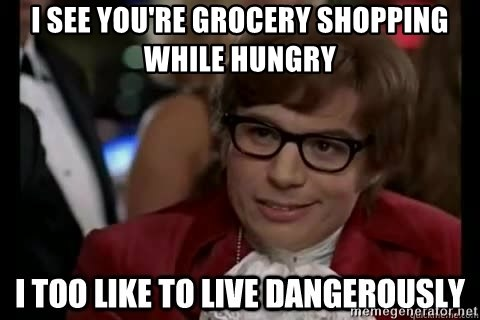 I too like to live dangerously - I see you're grocery shopping while hungry