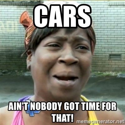 Ain't Nobody got time fo that - Cars Ain't nobody got time for that!