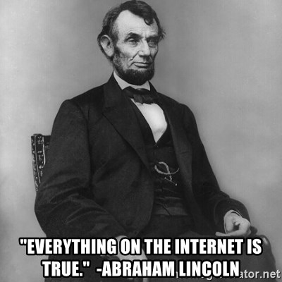 "Abraham Lincoln  -  ""Everything on the internet is true.""  -Abraham Lincoln"