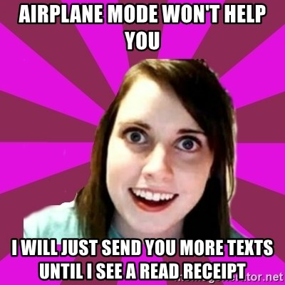 Over Obsessive Girlfriend - AIRPLANE MODE WON'T HELP YOU I WILL just SEND YOU MORE TEXTS UNTIL I SEE A READ RECEIPT