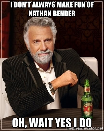The Most Interesting Man In The World - I don't always make fun of Nathan bender Oh, wait yes I do