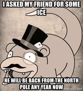Time Oblivious Slowpoke - I asked my friend for some ice he will be back from the North Pole any year now