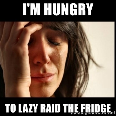 First World Problems - I'm hungry To lazy raid the fridge
