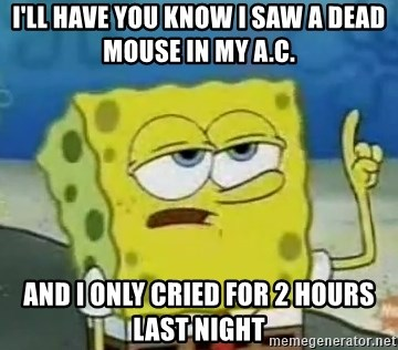Tough Spongebob - I'll Have you know I saw a dead mouse in my A.C. and i only cried for 2 hours last night