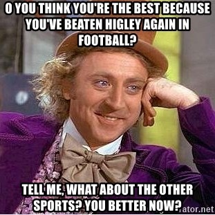 Willy Wonka - o you think you're the best because you've beaten Higley again in football? Tell me, what about the other sports? you better now?