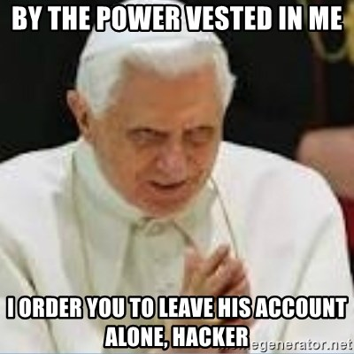 Pedo Pope - By the power vested in me i order you to leave his account alone, hacker