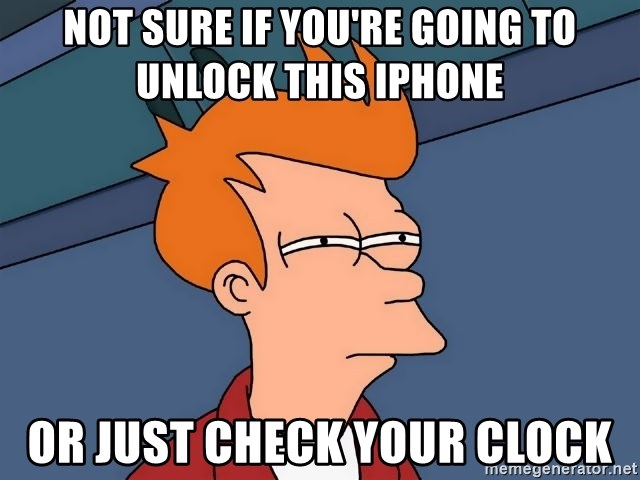 Futurama Fry - Not sure if you're going to unlock this iPhone  Or just check your clock