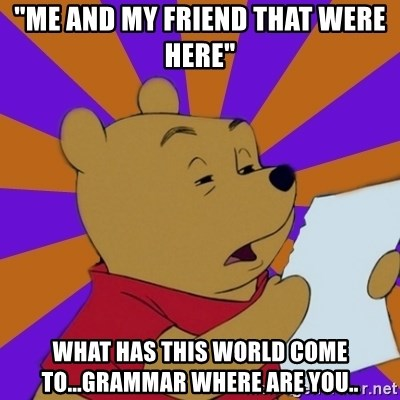 "Skeptical Pooh - ""me and my friend that were here"" what has this world come to...grammar where are you.."