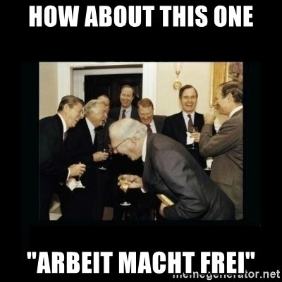 """Rich Men Laughing - HOW ABOUT THIS ONE """"arbeit macht frei"""""""