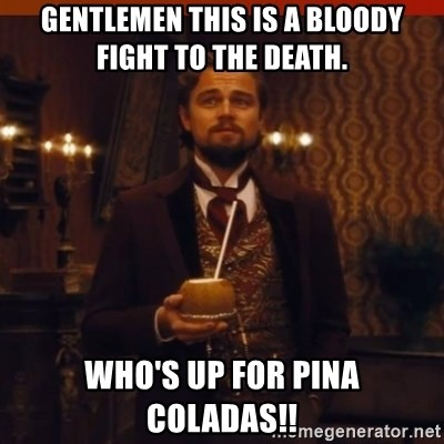 you had my curiosity dicaprio - gentlemen this is a bloody fight to the death. who's up for pina coladas!!