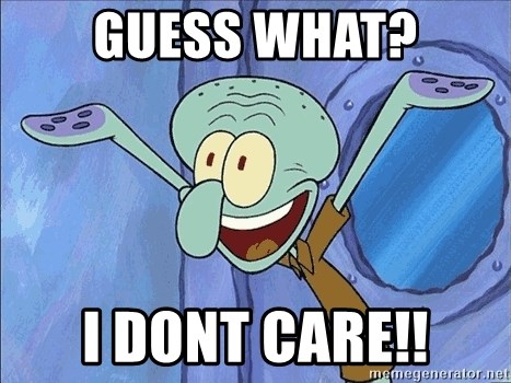 Squidward - guess what? I dont care!!