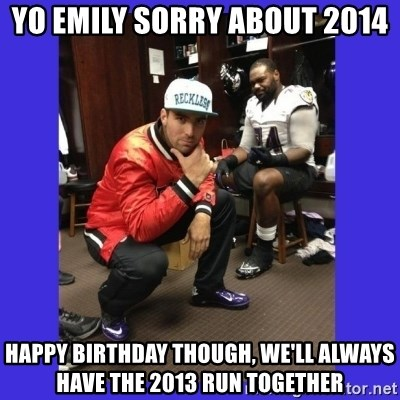 PAY FLACCO - Yo Emily sorry about 2014 Happy Birthday though, we'll always have the 2013 run together