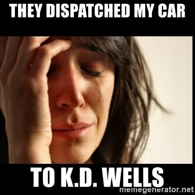 First World Problems - THEY DISPATCHED MY CAR  TO K.D. WELLS