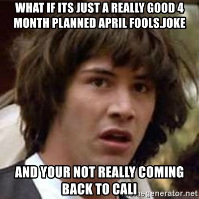 Conspiracy Keanu - what if its just a really good 4 month planned April fools.joke And your not really coming back to cali