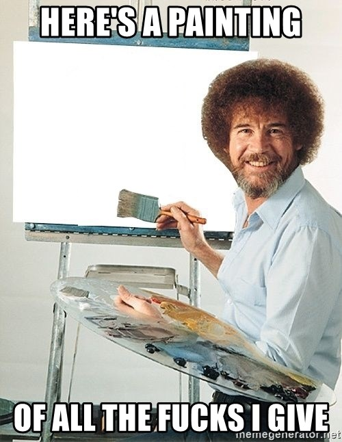 Bob Ross - Here's a painting Of all the fucks I give