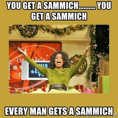 Oprah You get a - You get a sammich.......... you get a sammich every man gets a sammich