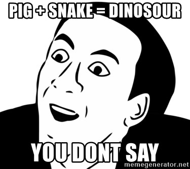 nicholas cage you dont say - pig + snake = dinosour  you dont say
