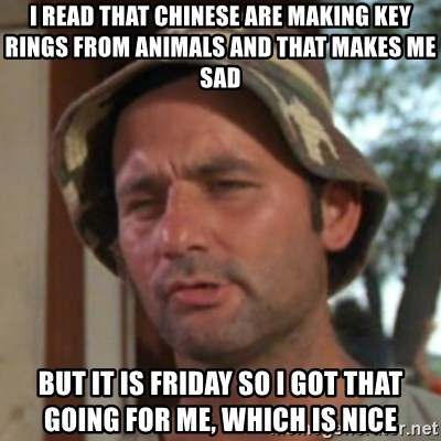 Carl Spackler - I read that chinese are making key rings from animals and that makes me sad But it is friday so i got that going for me, which is nice