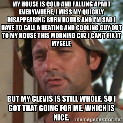 Carl Spackler - My house is cold and falling apart everywhere, i miss my quickly disappearing burn hours and i'm sad i have to call a heating and cooling guy out to my house this morning cuz i can't fix it myself, but my clevis is still whole, so i got that going for me. which is nice.