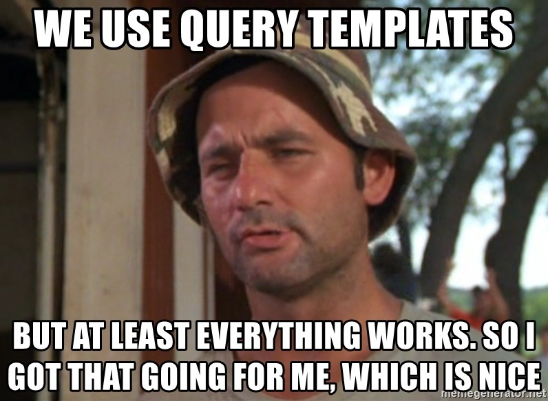 So I got that going on for me, which is nice - we use query templates but at least everything works. so i got that going for me, which is nice