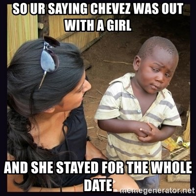 Skeptical third-world kid - so ur saying chevez was out with a girl and she stayed for the whole date
